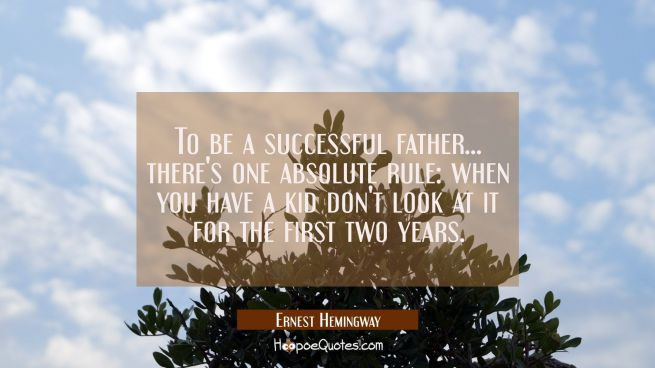 To be a successful father... there's one absolute rule: when you have a kid don't look at it for th