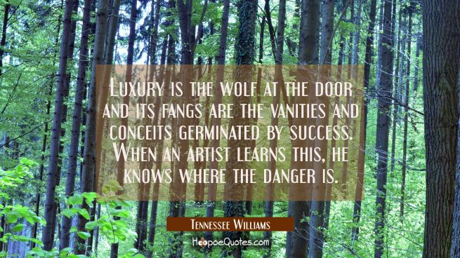 Luxury is the wolf at the door and its fangs are the vanities and conceits germinated by success. W