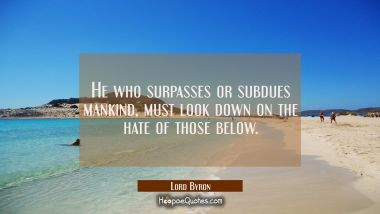 He who surpasses or subdues mankind must look down on the hate of those below Lord Byron Quotes