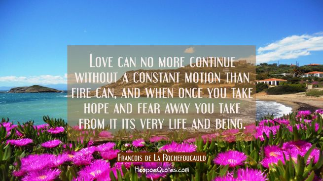 Love can no more continue without a constant motion than fire can, and when once you take hope and