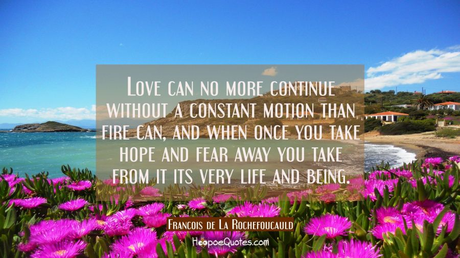 Love can no more continue without a constant motion than fire can, and when once you take hope and Francois de La Rochefoucauld Quotes