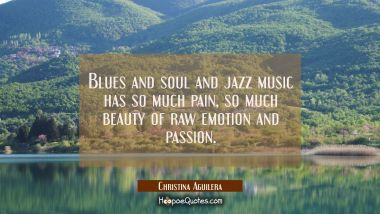 Blues and soul and jazz music has so much pain so much beauty of raw emotion and passion. Christina Aguilera Quotes