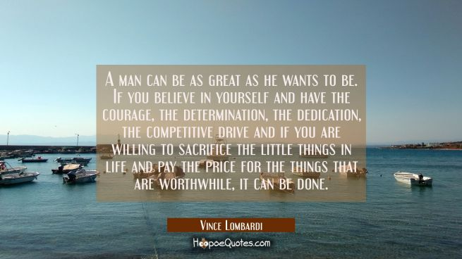 A man can be as great as he wants to be. If you believe in yourself and have the courage, the determination, the dedication, the competitive drive and if you are willing to sacrifice the little things in life and pay the price for the things that are