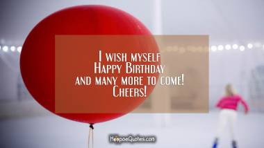 I wish myself Happy Birthday and many more to come! Cheers! Quotes