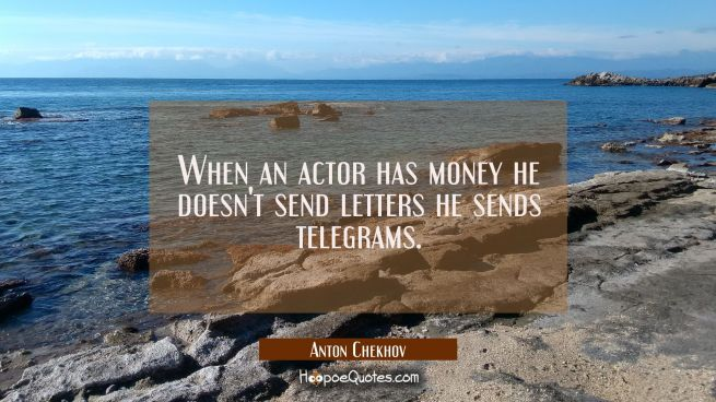 When an actor has money he doesn't send letters he sends telegrams.