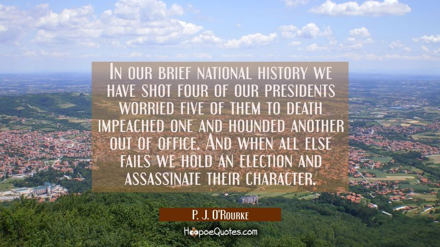In our brief national history we have shot four of our presidents worried five of them to death imp P. J. O'Rourke Quotes