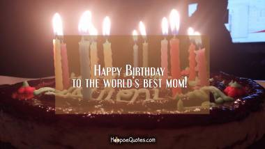Happy Birthday to the world's best mom! Quotes