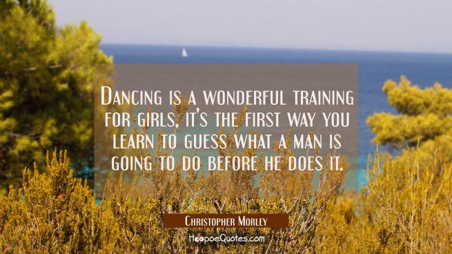 Dancing is a wonderful training for girls it's the first way you learn to guess what a man is going