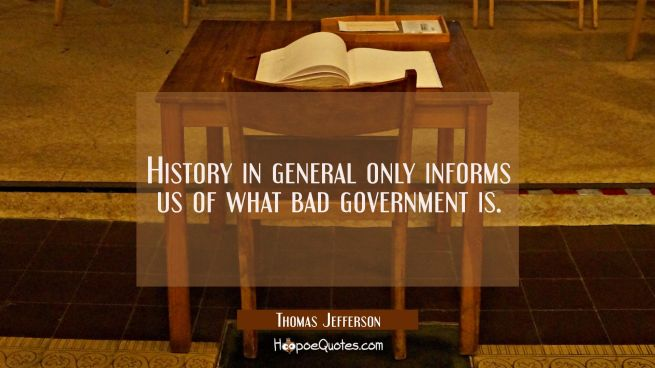 History in general only informs us of what bad government is.