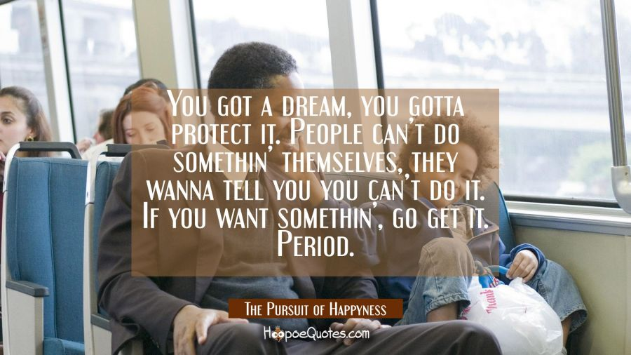 You got a dream, you gotta protect it. People can't do somethin' themselves, they wanna tell you you can't do it. If you want somethin', go get it. Period. Movie Quotes Quotes