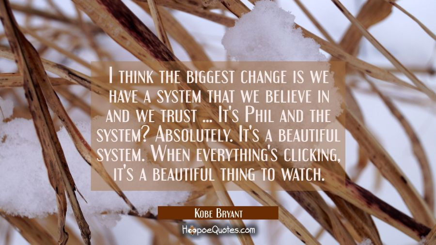 I think the biggest change is we have a system that we believe in and we trust ... It's Phil and th Kobe Bryant Quotes