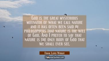 God is the great mysterious motivator of what we call nature and it has often been said by philosop