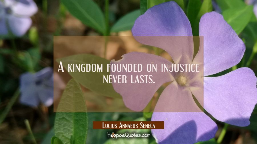 A kingdom founded on injustice never lasts. Lucius Annaeus Seneca Quotes