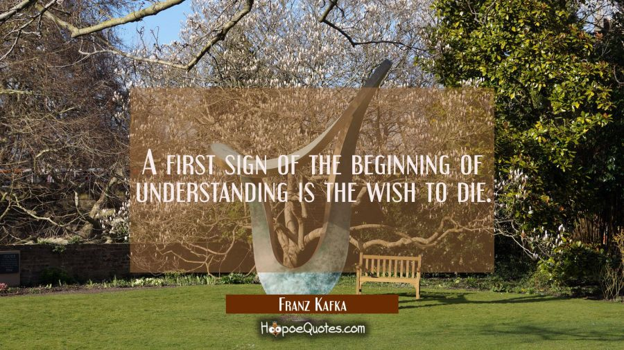 A first sign of the beginning of understanding is the wish to die. Franz Kafka Quotes