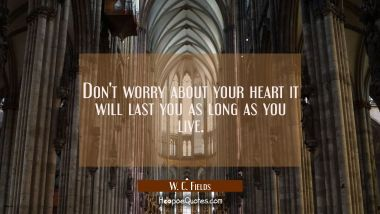 Don't worry about your heart it will last you as long as you live.