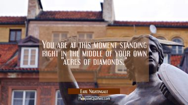 "You are at this moment standing right in the middle of your own ""acres of diamonds."""