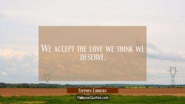We accept the love we think we deserve. Stephen Chbosky Quotes