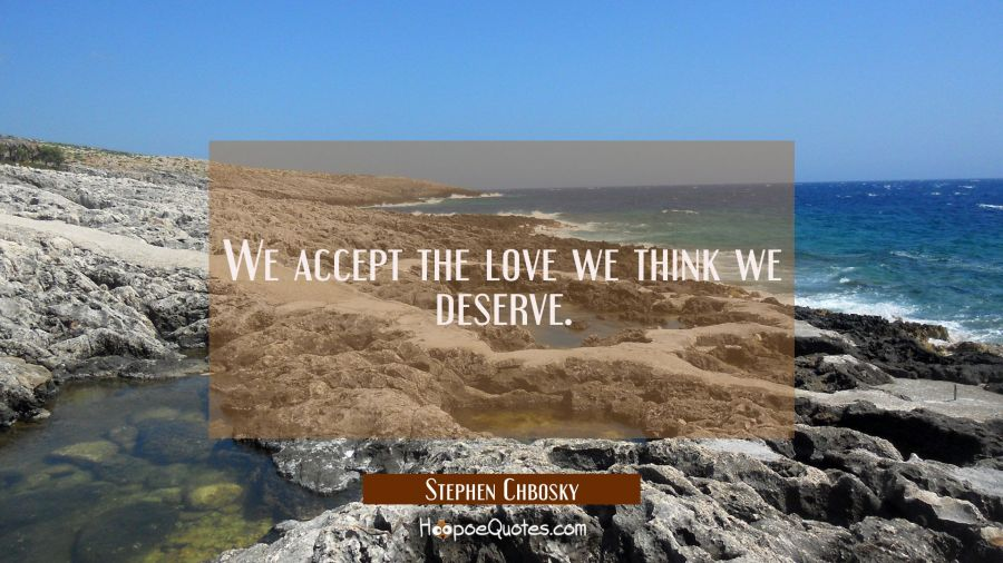 Inspirational Quote of the Day - We accept the love we think we deserve. - Stephen Chbosky