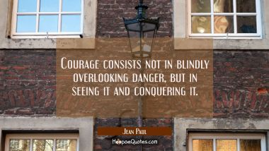 Courage consists not in blindly overlooking danger but in seeing it and conquering it.