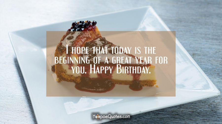 I hope that today is the beginning of a great year for you. Happy birthday. Birthday Quotes