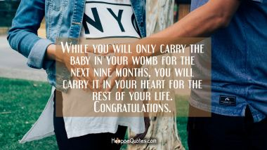 While you will only carry the baby in your womb for the next nine months, you will carry it in your heart for the rest of your life. Congratulations. Pregnancy Quotes