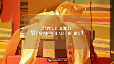 Happy birthday! We wish you all the best! Quotes