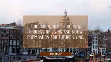 Education therefore is a process of living and not a preparation for future living.
