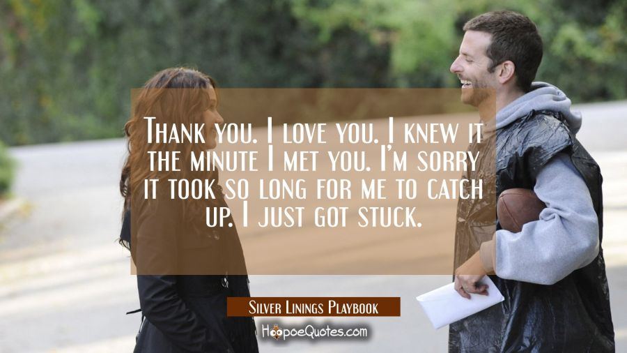 Thank you. I love you. I knew it the minute I met you. I'm sorry it took so long for me to catch up. I just got stuck. Movie Quotes Quotes