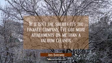 If it isn't the sheriff it's the finance company, I've got more attachments on me than a vacuum cle