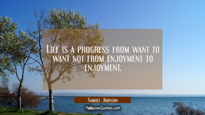 Life is a progress from want to want not from enjoyment to enjoyment.