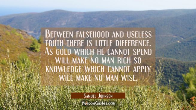 Between falsehood and useless truth there is little difference. As gold which he cannot spend will