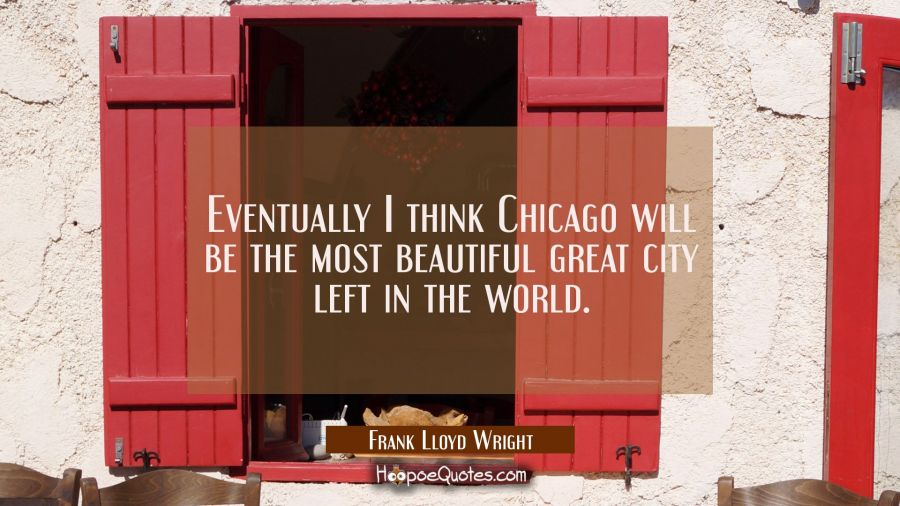 Eventually I think Chicago will be the most beautiful great city left in the world. Frank Lloyd Wright Quotes