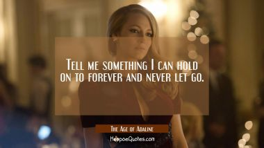 Tell me something I can hold on to forever and never let go. Quotes