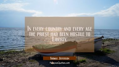 In every country and every age the priest had been hostile to Liberty. Thomas Jefferson Quotes