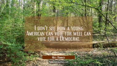 I don't see how a young American can vote for well can vote for a Democrat.