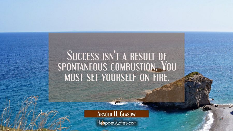 Success isn't a result of spontaneous combustion. You must set yourself on fire. Arnold H. Glasow Quotes