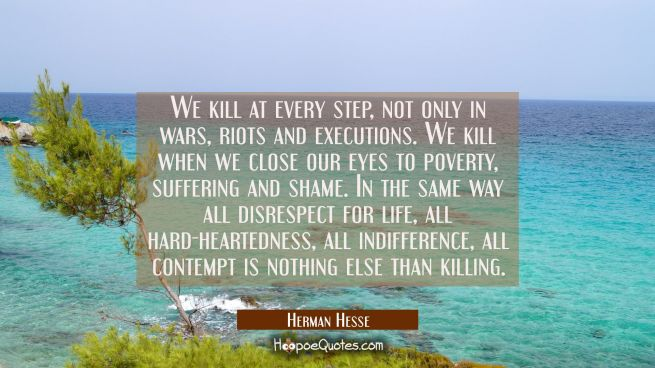 We kill at every step, not only in wars, riots and executions. We kill when we close our eyes to poverty, suffering and shame.In the same way all disrespect for life, all hard-heartedness,all indifference, all contempt is nothing else than killing.