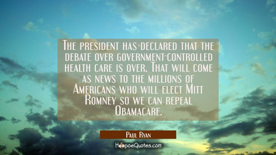 The president has declared that the debate over government-controlled health care is over. That wil Paul Ryan Quotes