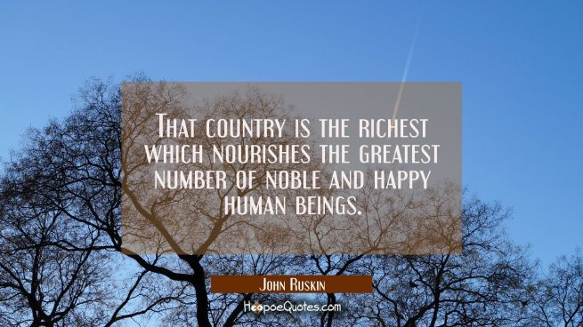 That country is the richest which nourishes the greatest number of noble and happy human beings.