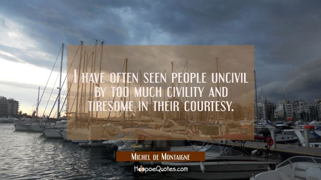 I have often seen people uncivil by too much civility and tiresome in their courtesy.