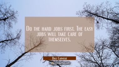 Do the hard jobs first. The easy jobs will take care of themselves. Dale Carnegie Quotes