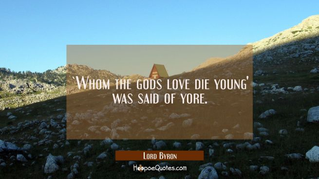 `Whom the gods love die young' was said of yore.