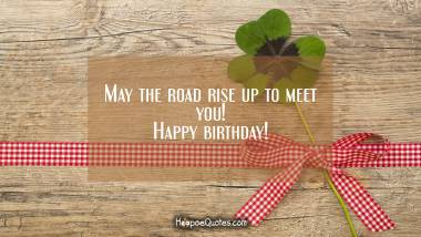 May the road rise up to meet you! Happy birthday! Quotes