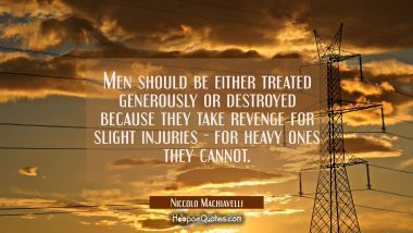 Men should be either treated generously or destroyed because they take revenge for slight injuries