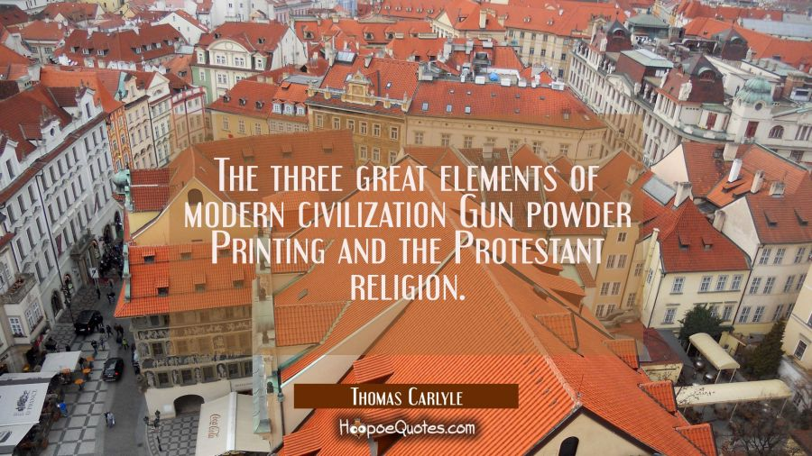 The three great elements of modern civilization Gun powder Printing and the Protestant religion. Thomas Carlyle Quotes