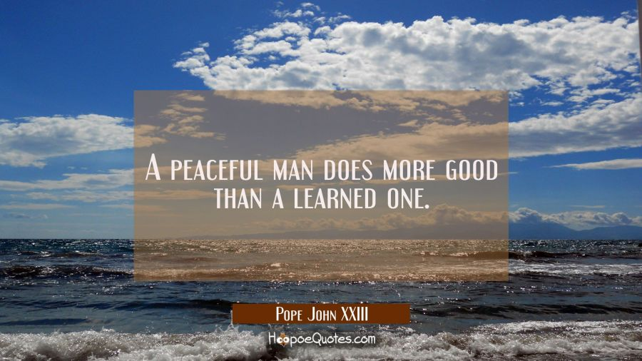 A peaceful man does more good than a learned one. Pope John XXIII Quotes