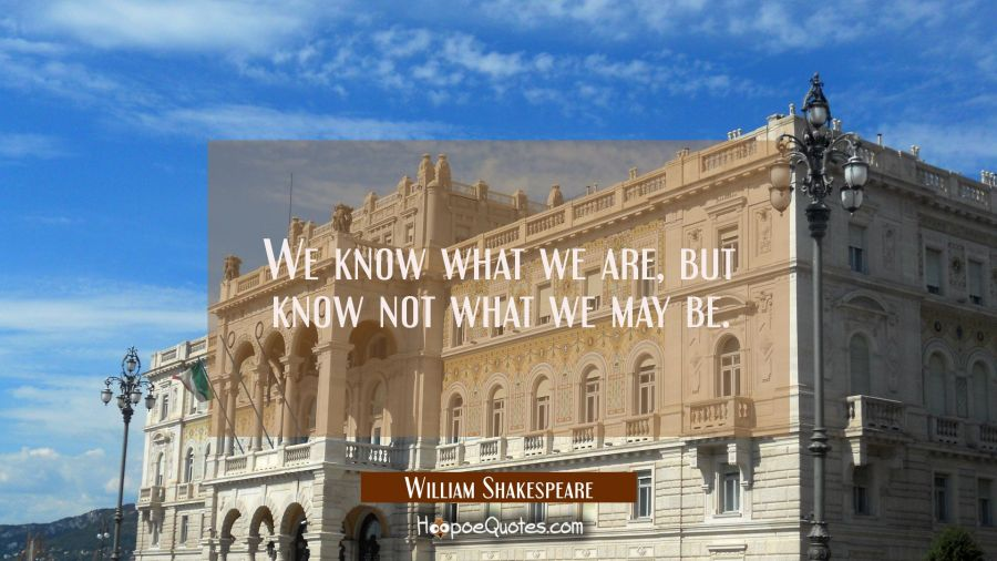 Quote of the Day - We know what we are, but know not what we may be. - William Shakespeare