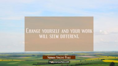 Change yourself and your work will seem different. Norman Vincent Peale Quotes