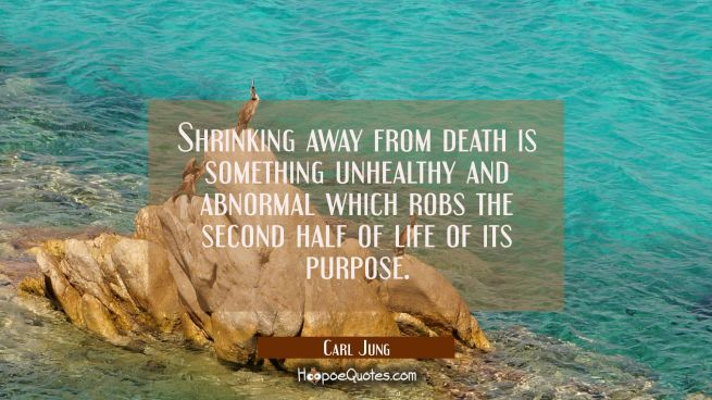 Shrinking away from death is something unhealthy and abnormal which robs the second half of life of