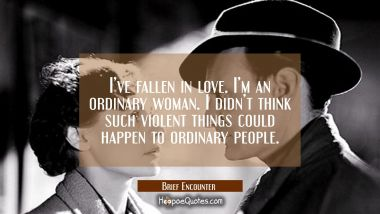 I've fallen in love. I'm an ordinary woman. I didn't think such violent things could happen to ordinary people. Quotes